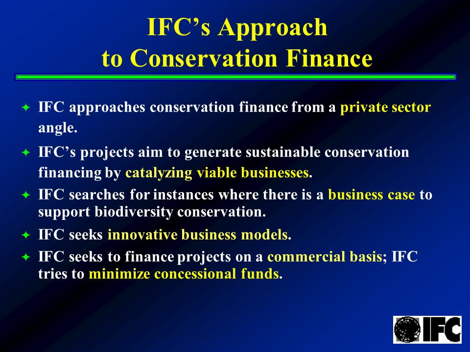 IFC's Approach to Conservation Finance  IFC approaches conservation finance from a private sector angle.