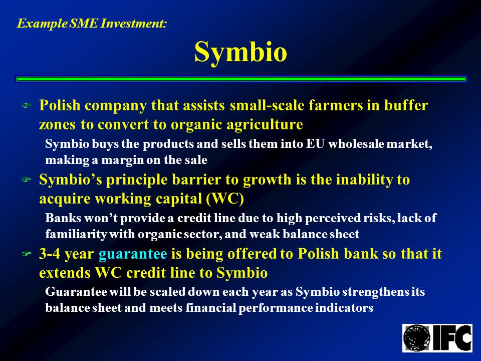 Symbio F Polish company that assists small-scale farmers in buffer zones to convert to organic agriculture Symbio buys the products and sells them into EU wholesale market, making a margin on the sale F Symbio's principle barrier to growth is the inability to acquire working capital (WC) Banks won't provide a credit line due to high perceived risks, lack of familiarity with organic sector, and weak balance sheet F 3-4 year guarantee is being offered to Polish bank so that it extends WC credit line to Symbio Guarantee will be scaled down each year as Symbio strengthens its balance sheet and meets financial performance indicators Example SME Investment: