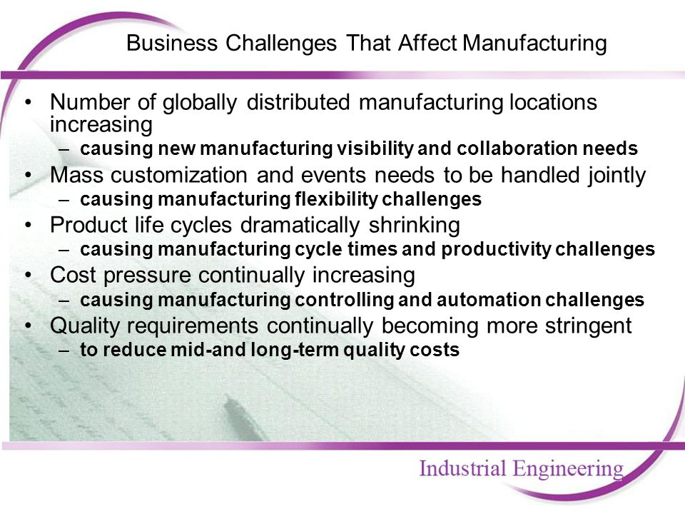 Business Challenges That Affect Manufacturing Number of globally distributed manufacturing locations increasing –causing new manufacturing visibility