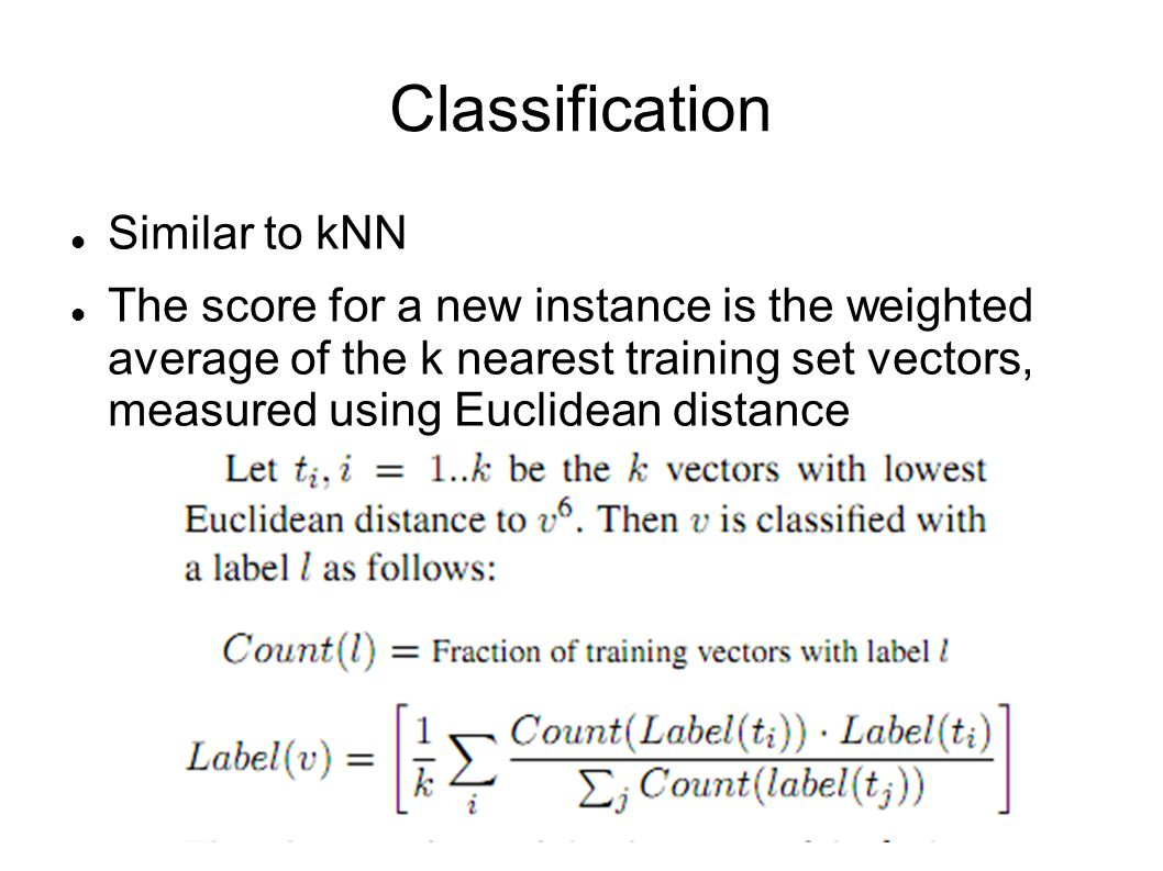 Classification Similar to kNN The score for a new instance is the weighted average of the k nearest training set vectors, measured using Euclidean dis