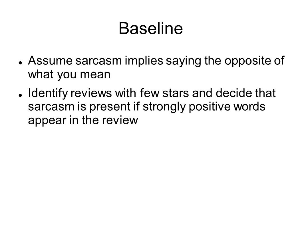 Baseline Assume sarcasm implies saying the opposite of what you mean Identify reviews with few stars and decide that sarcasm is present if strongly po
