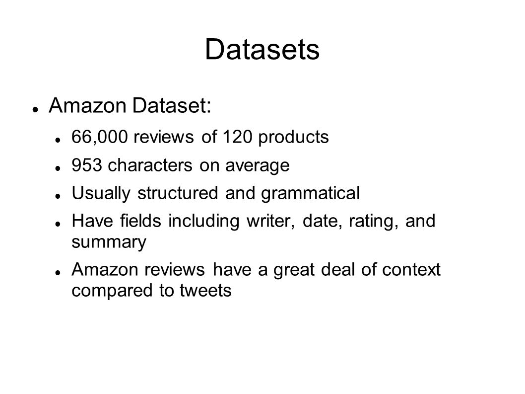 Datasets Amazon Dataset: 66,000 reviews of 120 products 953 characters on average Usually structured and grammatical Have fields including writer, dat