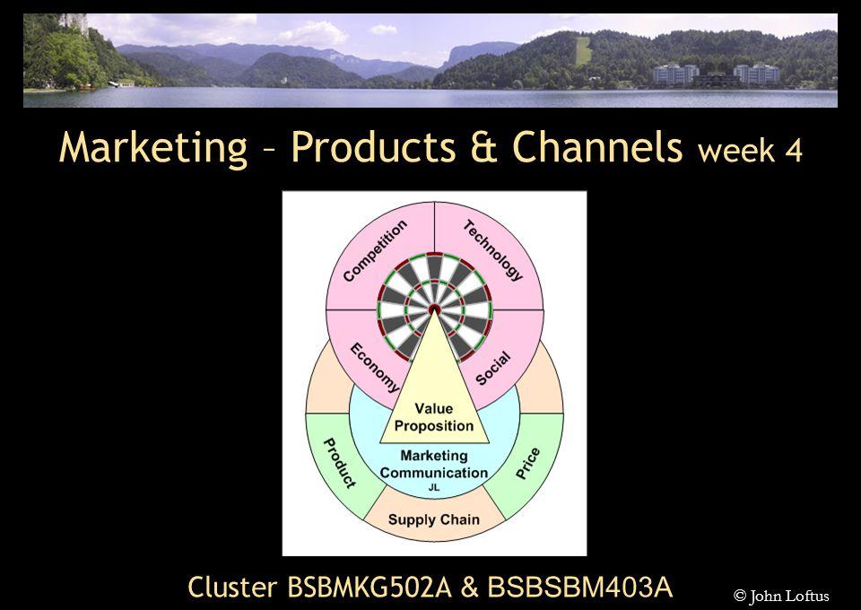 Cluster BSBMKG502A & BSBSBM403A Marketing – Products & Channels week 4 © John Loftus