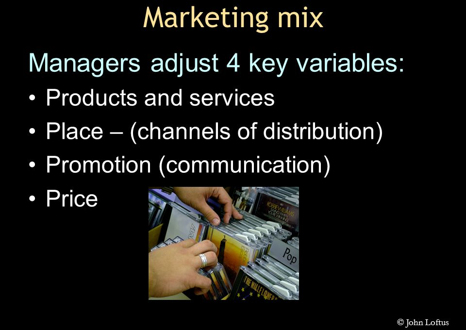 Marketing mix Managers adjust 4 key variables: Products and services Place – (channels of distribution) Promotion (communication) Price © John Loftus