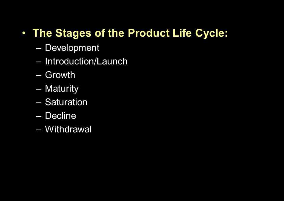 The Stages of the Product Life Cycle: –Development –Introduction/Launch –Growth –Maturity –Saturation –Decline –Withdrawal