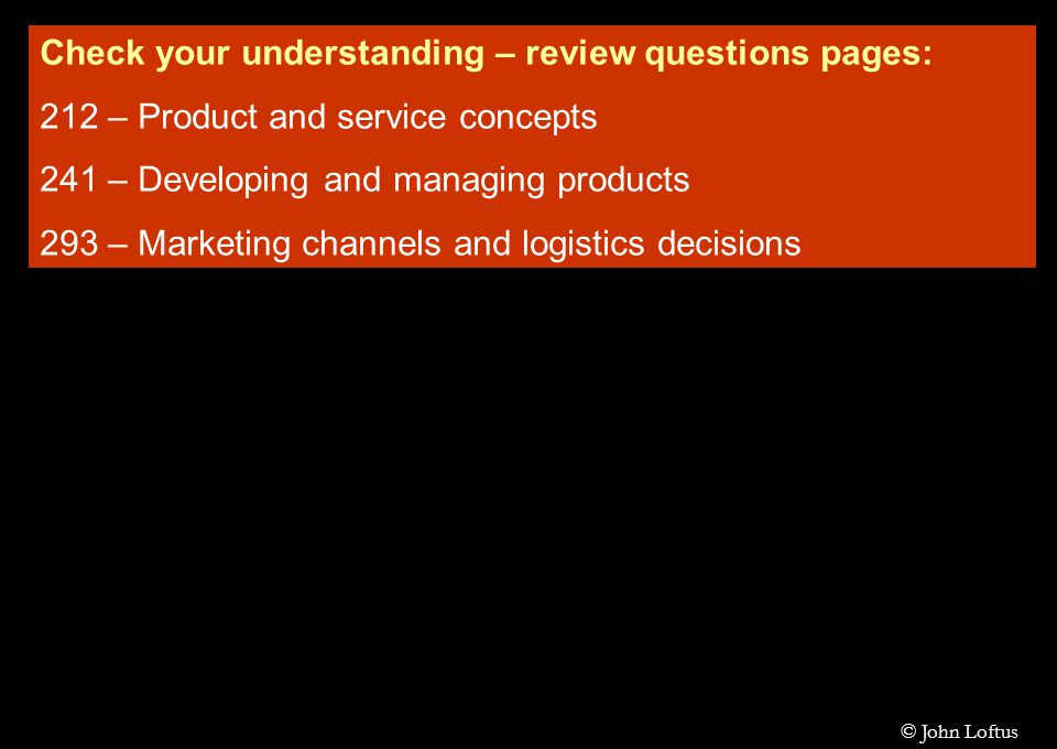 Check your understanding – review questions pages: 212 – Product and service concepts 241 – Developing and managing products 293 – Marketing channels and logistics decisions © John Loftus