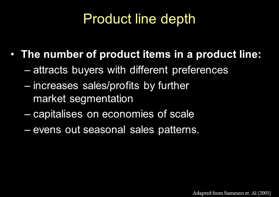 Product line depth The number of product items in a product line: –attracts buyers with different preferences –increases sales/profits by further market segmentation –capitalises on economies of scale –evens out seasonal sales patterns.