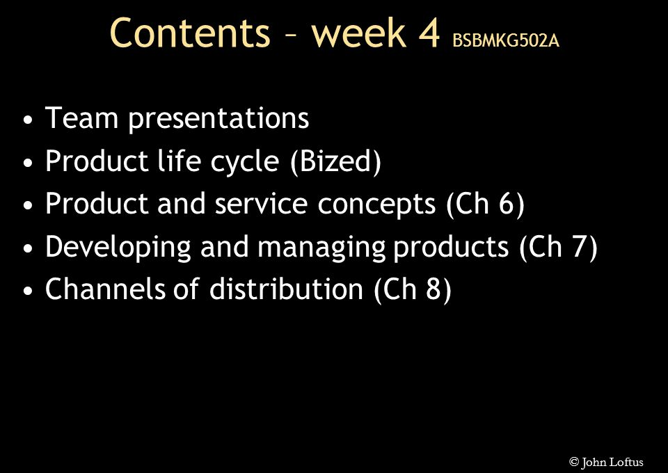 Contents – week 4 BSBMKG502A Team presentations Product life cycle (Bized) Product and service concepts (Ch 6) Developing and managing products (Ch 7) Channels of distribution (Ch 8) © John Loftus