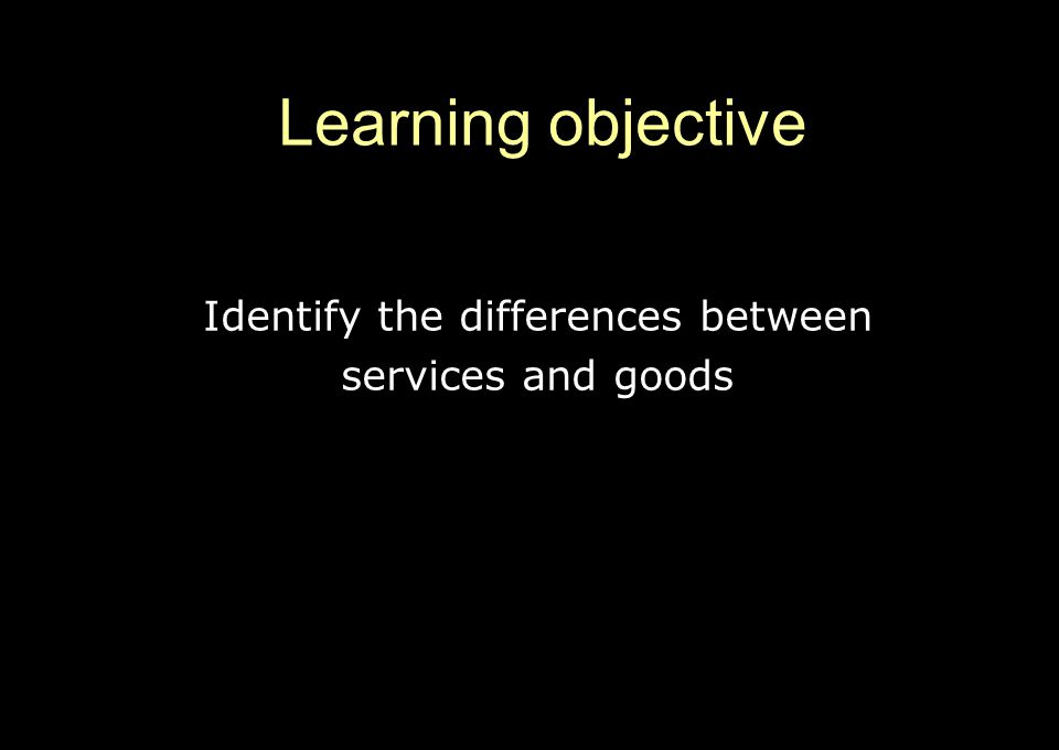 Identify the differences between services and goods Learning objective