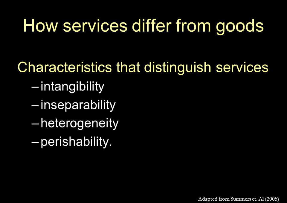 How services differ from goods Characteristics that distinguish services –intangibility –inseparability –heterogeneity –perishability.