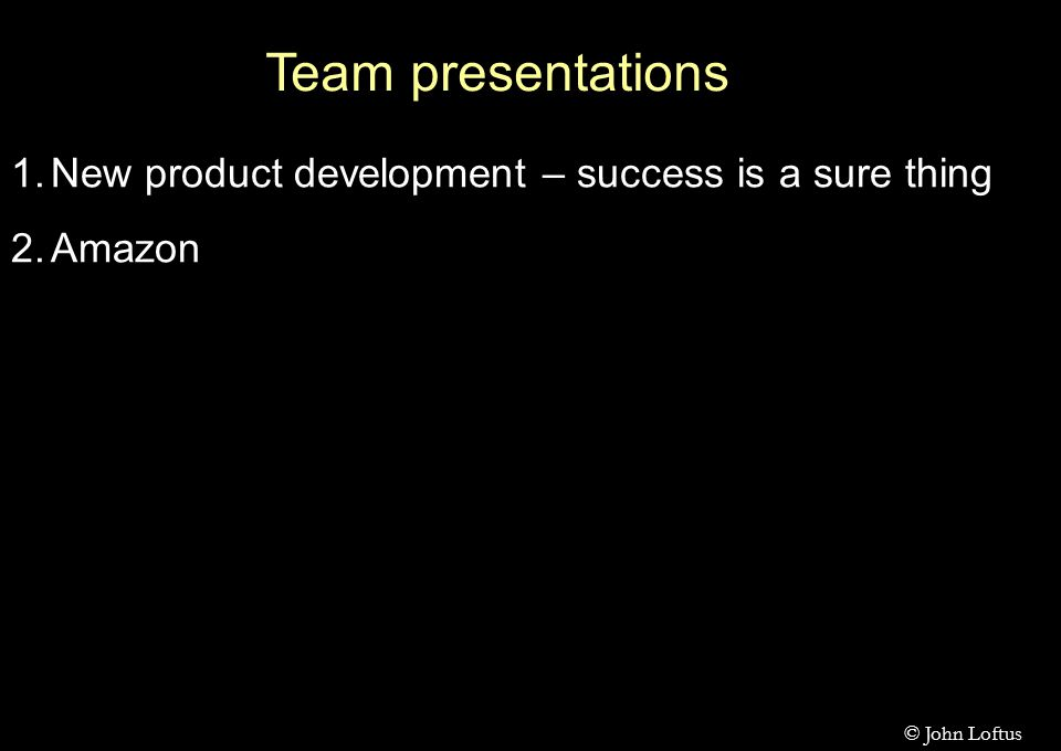 Team presentations 1.New product development – success is a sure thing 2.Amazon © John Loftus