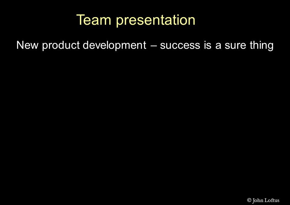 Team presentation New product development – success is a sure thing © John Loftus