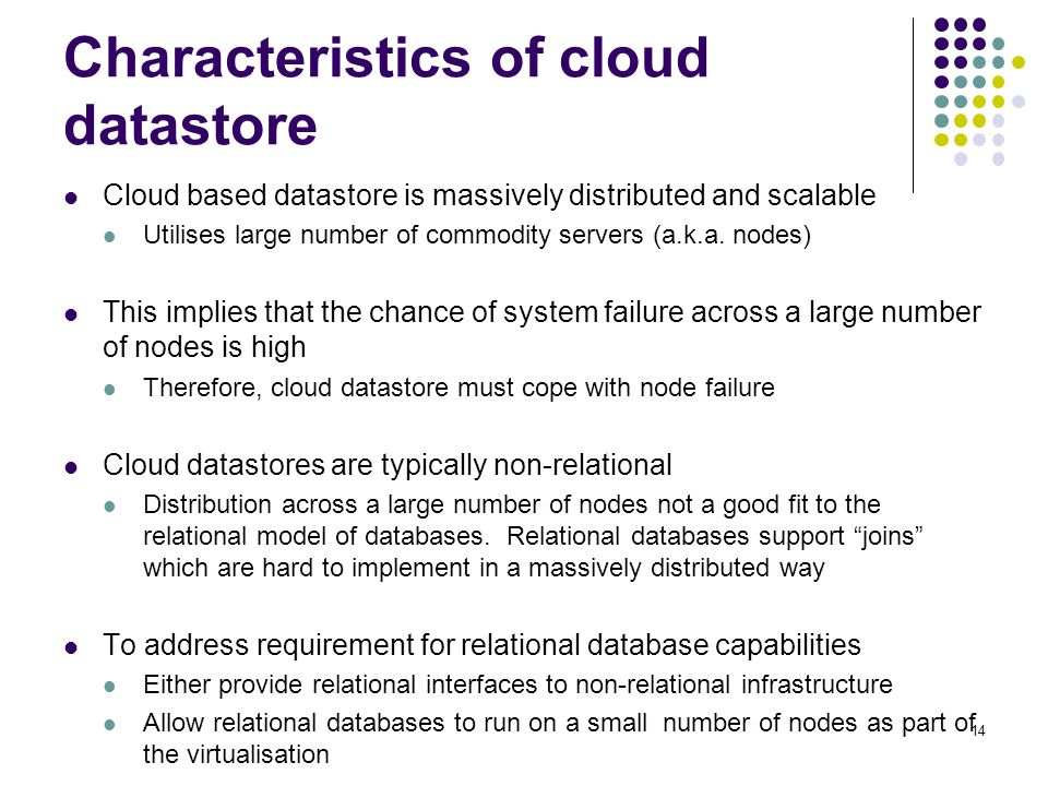 Characteristics of cloud datastore Cloud based datastore is massively distributed and scalable Utilises large number of commodity servers (a.k.a. node