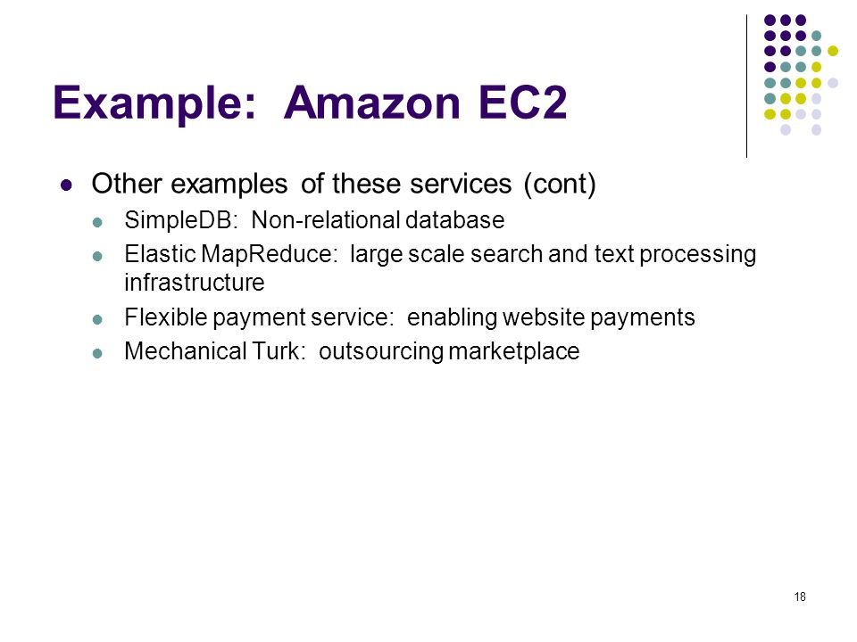 Example: Amazon EC2 Other examples of these services (cont) SimpleDB: Non-relational database Elastic MapReduce: large scale search and text processin