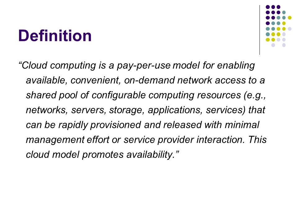 """Definition """"Cloud computing is a pay-per-use model for enabling available, convenient, on-demand network access to a shared pool of configurable compu"""