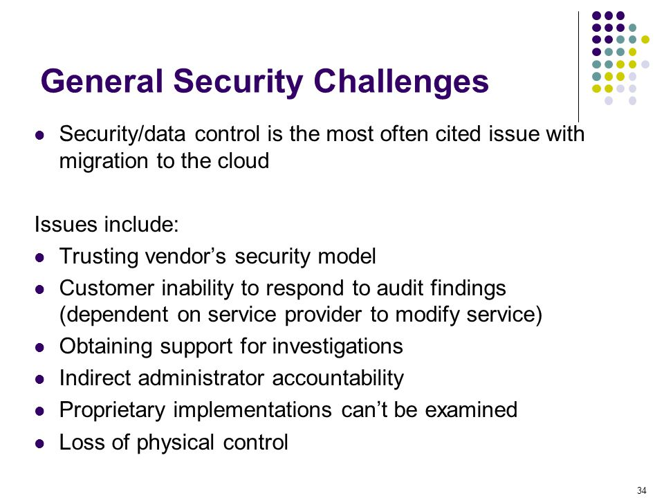 34 General Security Challenges Security/data control is the most often cited issue with migration to the cloud Issues include: Trusting vendor's secur