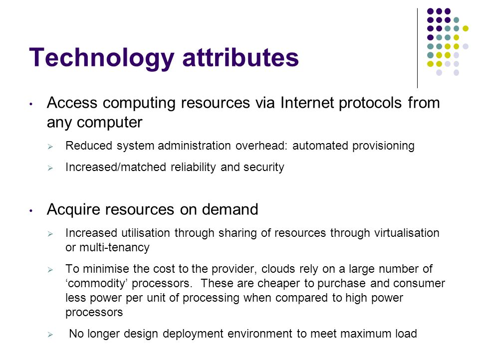 Technology attributes Access computing resources via Internet protocols from any computer  Reduced system administration overhead: automated provisio