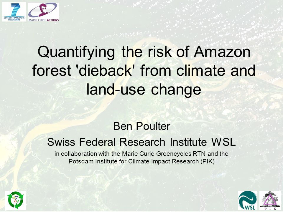 Quantifying the risk of Amazon forest dieback from climate and land-use change Ben Poulter Swiss Federal Research Institute WSL in collaboration with the Marie Curie Greencycles RTN and the Potsdam Institute for Climate Impact Research (PIK)