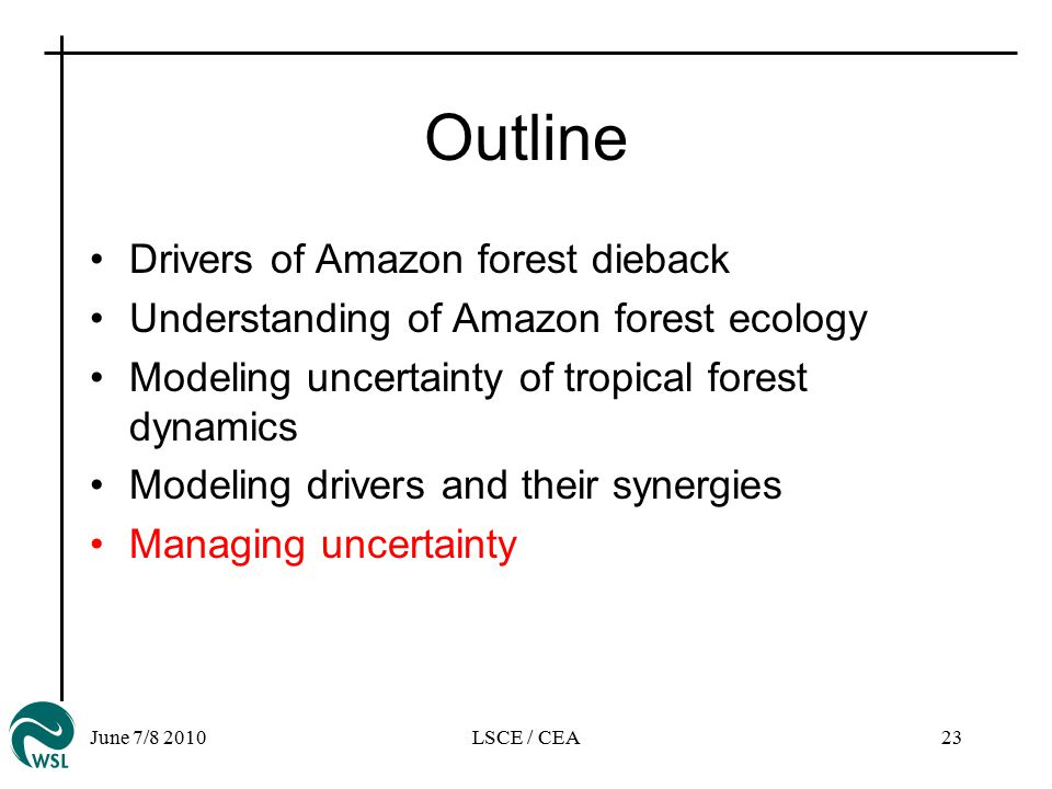 June 7/8 2010LSCE / CEA23 Outline Drivers of Amazon forest dieback Understanding of Amazon forest ecology Modeling uncertainty of tropical forest dynamics Modeling drivers and their synergies Managing uncertainty