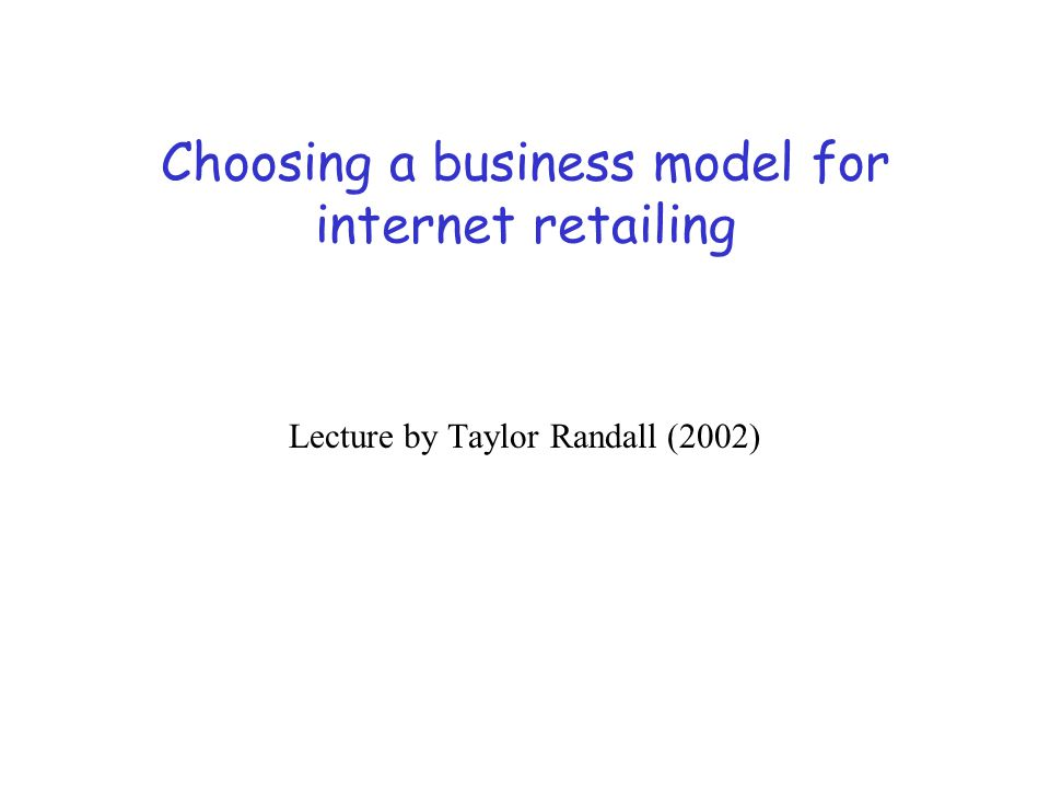 Choosing a business model for internet retailing Lecture by Taylor Randall (2002)