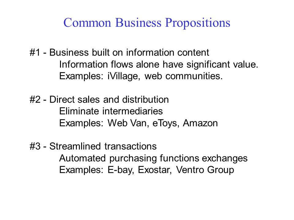 Common Business Propositions #1 - Business built on information content Information flows alone have significant value. Examples: iVillage, web commun