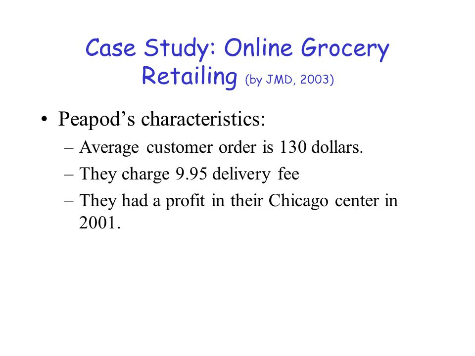 Case Study: Online Grocery Retailing (by JMD, 2003) Peapod's characteristics: –Average customer order is 130 dollars. –They charge 9.95 delivery fee –