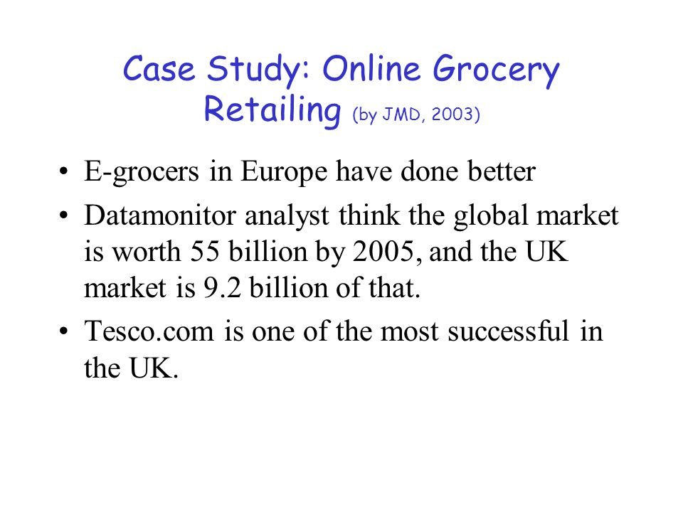 Case Study: Online Grocery Retailing (by JMD, 2003) E-grocers in Europe have done better Datamonitor analyst think the global market is worth 55 billi