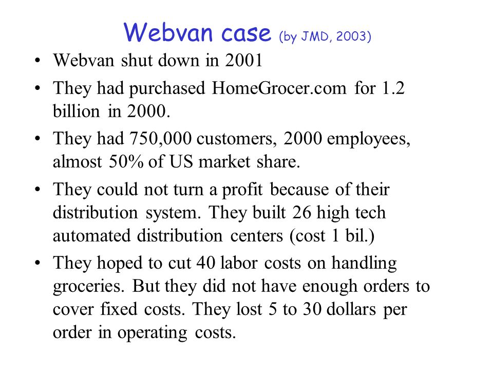 Webvan case (by JMD, 2003) Webvan shut down in 2001 They had purchased HomeGrocer.com for 1.2 billion in 2000. They had 750,000 customers, 2000 employ