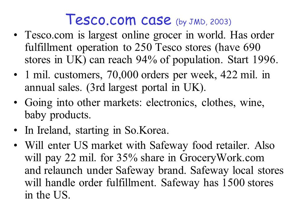 Tesco.com case (by JMD, 2003) Tesco.com is largest online grocer in world. Has order fulfillment operation to 250 Tesco stores (have 690 stores in UK)