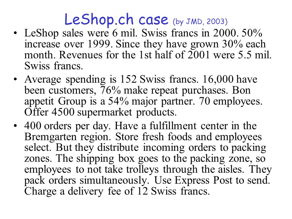 LeShop.ch case (by JMD, 2003) LeShop sales were 6 mil. Swiss francs in 2000. 50% increase over 1999. Since they have grown 30% each month. Revenues fo