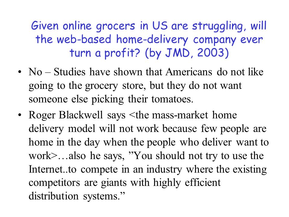 Given online grocers in US are struggling, will the web-based home-delivery company ever turn a profit? (by JMD, 2003) No – Studies have shown that Am