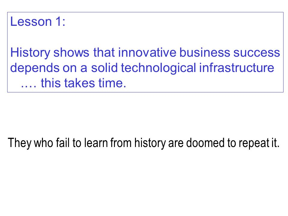 They who fail to learn from history are doomed to repeat it. Lesson 1: History shows that innovative business success depends on a solid technological