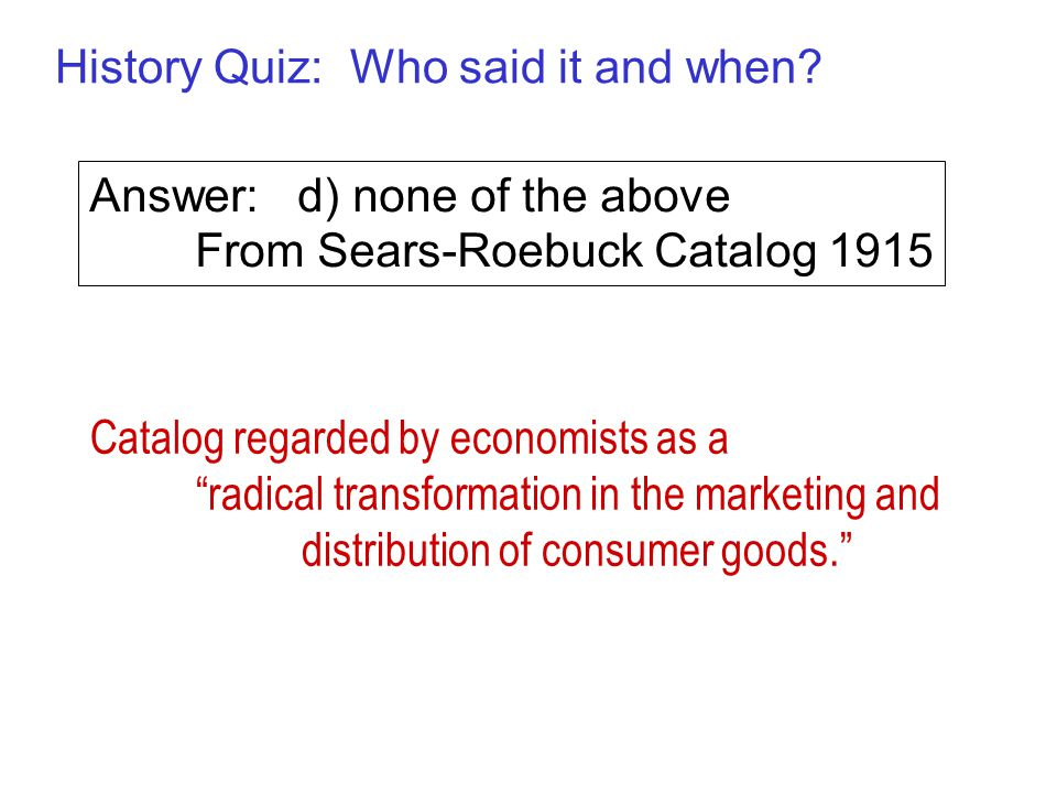 "History Quiz: Who said it and when? Answer: d) none of the above From Sears-Roebuck Catalog 1915 Catalog regarded by economists as a ""radical transfor"