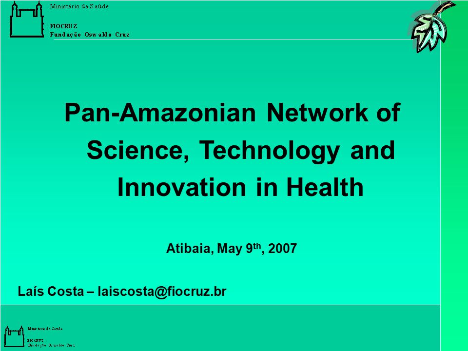 Pan-Amazonian Network of Science, Technology and Innovation in Health Atibaia, May 9 th, 2007 Laís Costa – laiscosta@fiocruz.br