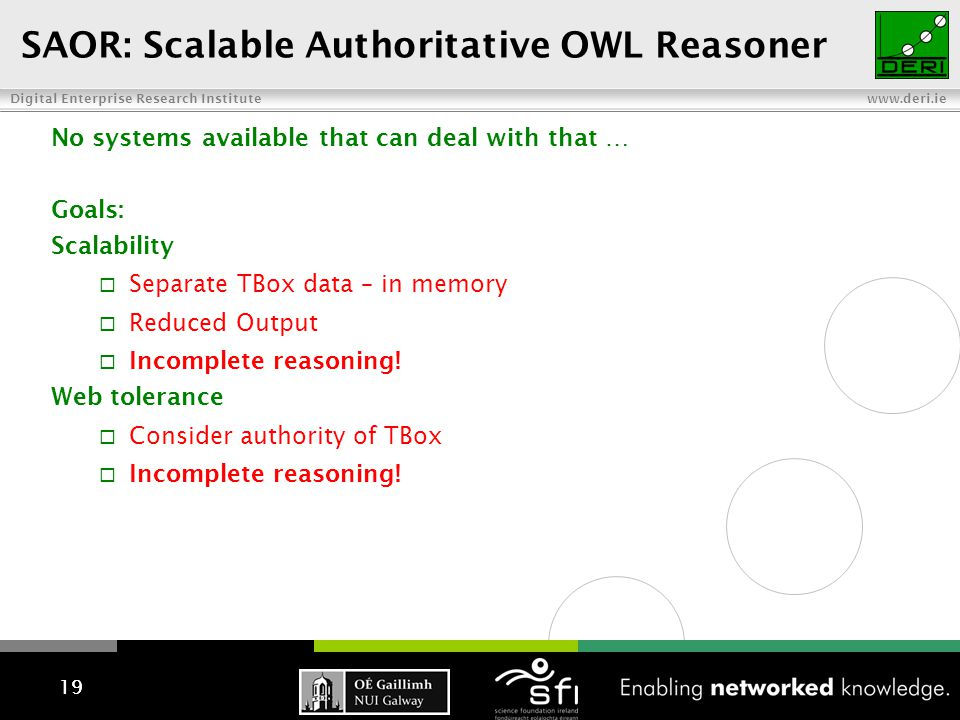 Digital Enterprise Research Institute www.deri.ie 19 SAOR: Scalable Authoritative OWL Reasoner 19 No systems available that can deal with that … Goals: Scalability  Separate TBox data – in memory  Reduced Output  Incomplete reasoning.