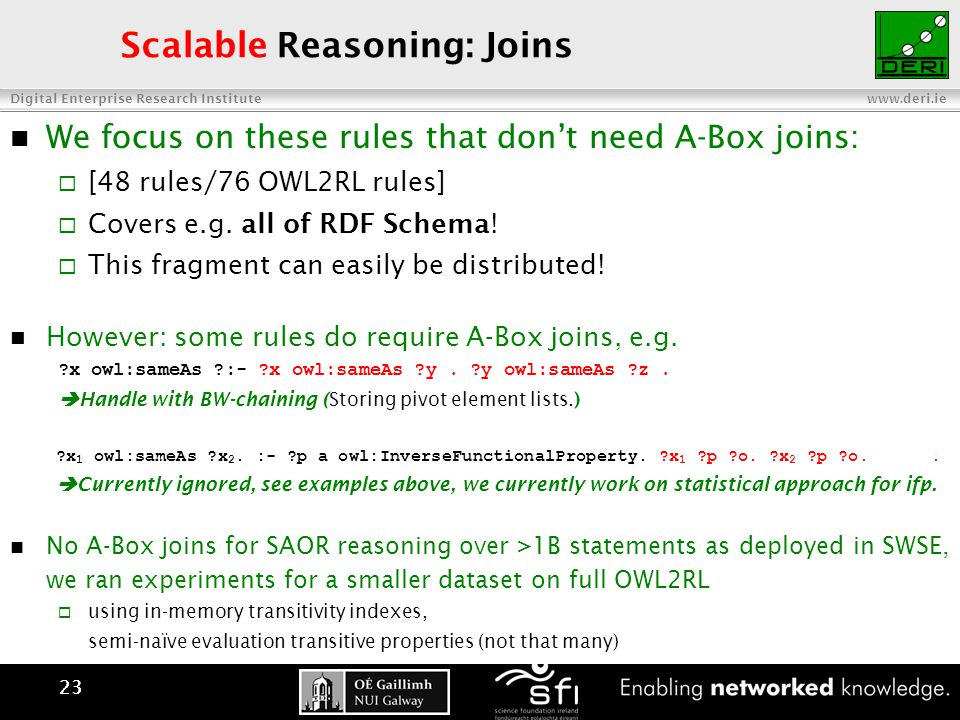 Digital Enterprise Research Institute www.deri.ie 23 Scalable Reasoning: Joins We focus on these rules that don't need A-Box joins:  [48 rules/76 OWL2RL rules]  Covers e.g.