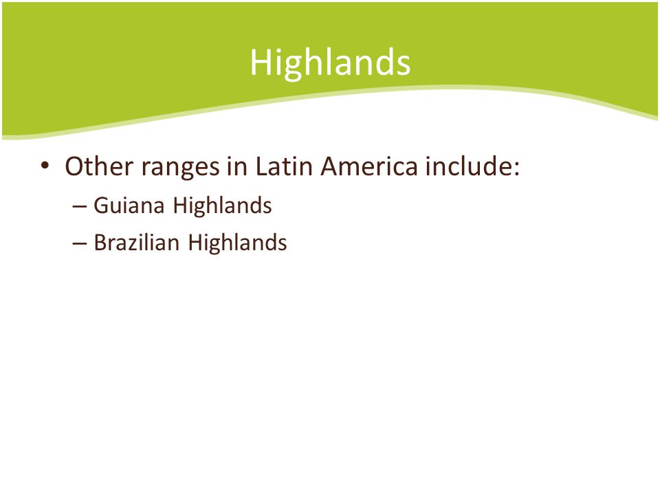 Highlands Other ranges in Latin America include: – Guiana Highlands – Brazilian Highlands