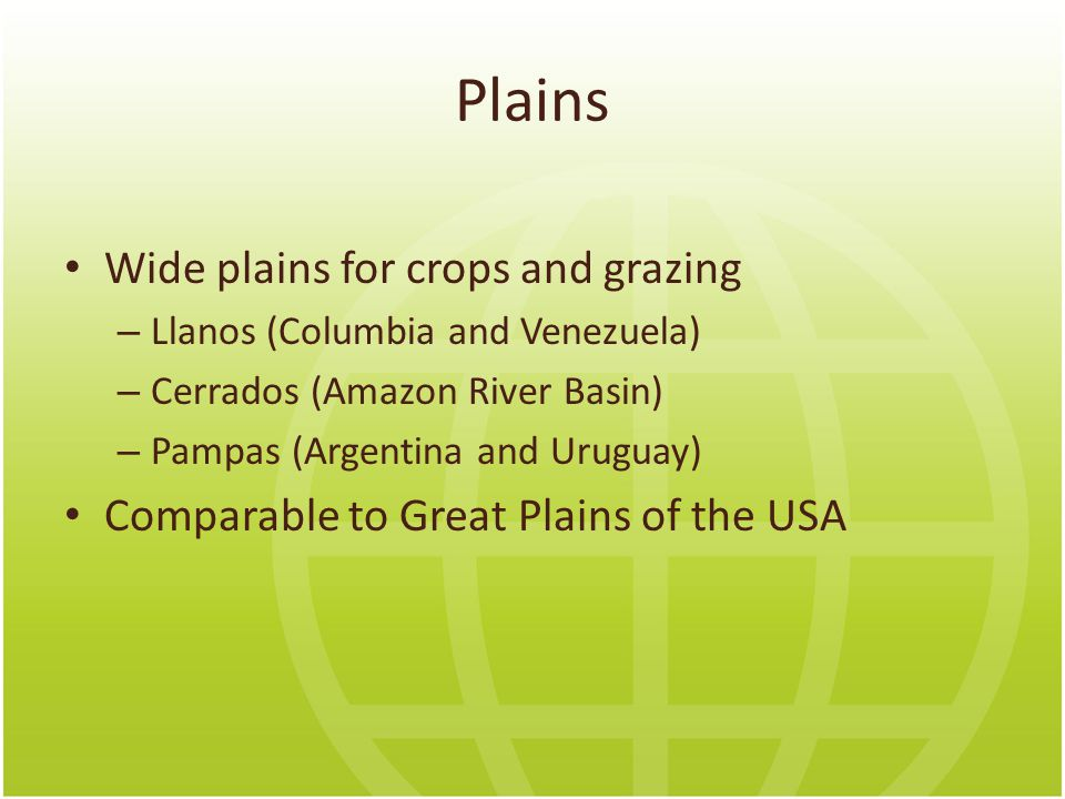 Plains Wide plains for crops and grazing – Llanos (Columbia and Venezuela) – Cerrados (Amazon River Basin) – Pampas (Argentina and Uruguay) Comparable