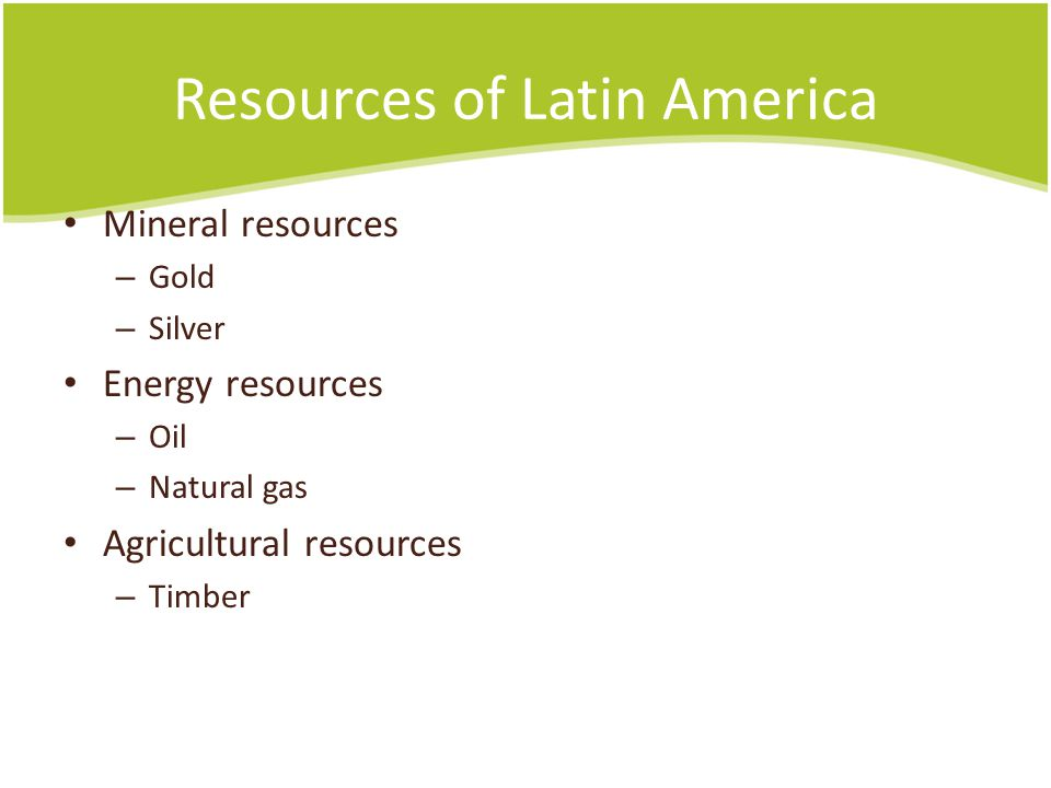 Resources of Latin America Mineral resources – Gold – Silver Energy resources – Oil – Natural gas Agricultural resources – Timber