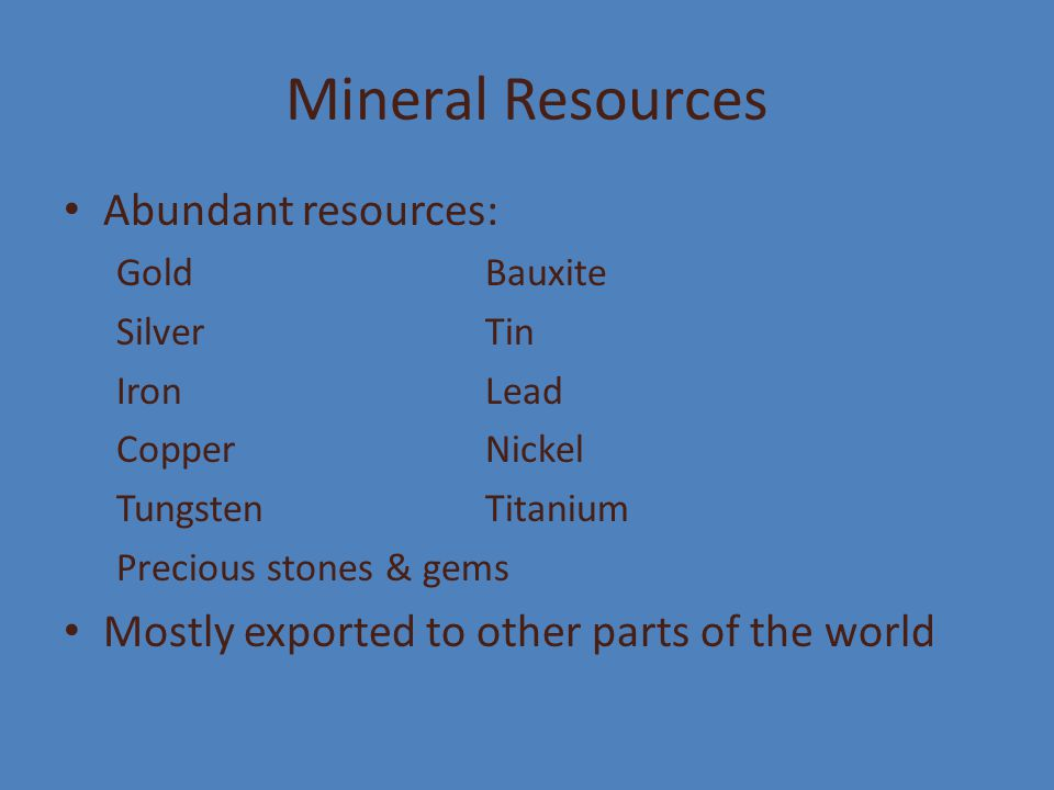 Mineral Resources Abundant resources: GoldBauxite SilverTin IronLead CopperNickel TungstenTitanium Precious stones & gems Mostly exported to other par