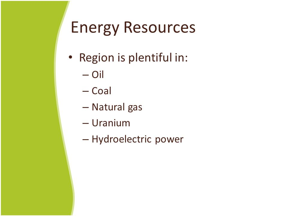 Energy Resources Region is plentiful in: – Oil – Coal – Natural gas – Uranium – Hydroelectric power