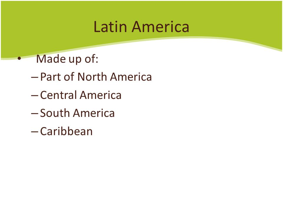 Latin America Made up of: – Part of North America – Central America – South America – Caribbean