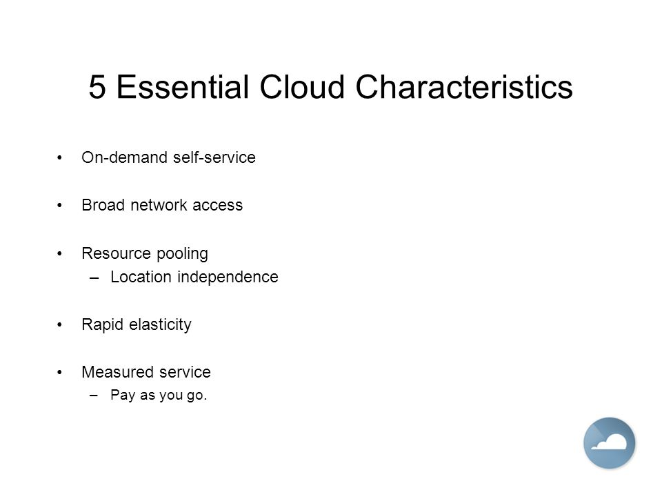 5 Essential Cloud Characteristics On-demand self-service Broad network access Resource pooling –Location independence Rapid elasticity Measured service –Pay as you go.