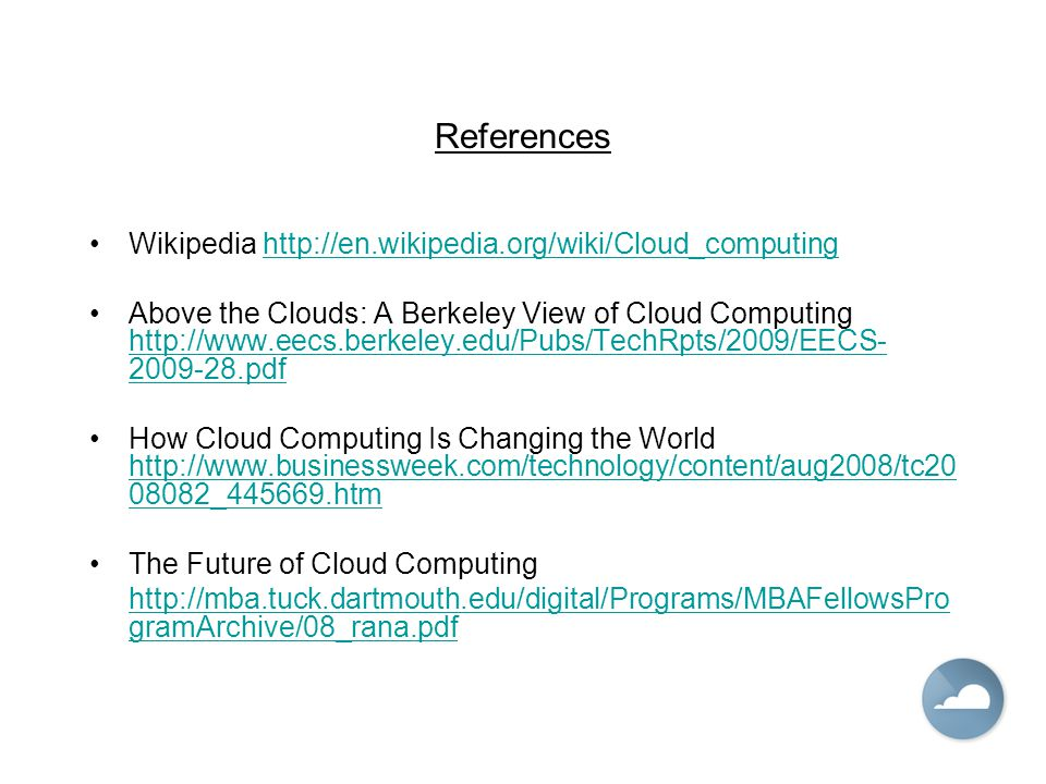 References Wikipedia http://en.wikipedia.org/wiki/Cloud_computinghttp://en.wikipedia.org/wiki/Cloud_computing Above the Clouds: A Berkeley View of Cloud Computing http://www.eecs.berkeley.edu/Pubs/TechRpts/2009/EECS- 2009-28.pdf http://www.eecs.berkeley.edu/Pubs/TechRpts/2009/EECS- 2009-28.pdf How Cloud Computing Is Changing the World http://www.businessweek.com/technology/content/aug2008/tc20 08082_445669.htm http://www.businessweek.com/technology/content/aug2008/tc20 08082_445669.htm The Future of Cloud Computing http://mba.tuck.dartmouth.edu/digital/Programs/MBAFellowsPro gramArchive/08_rana.pdf