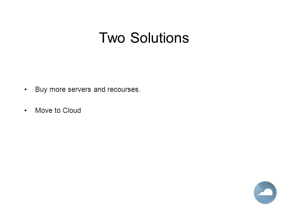Two Solutions Buy more servers and recourses. Move to Cloud