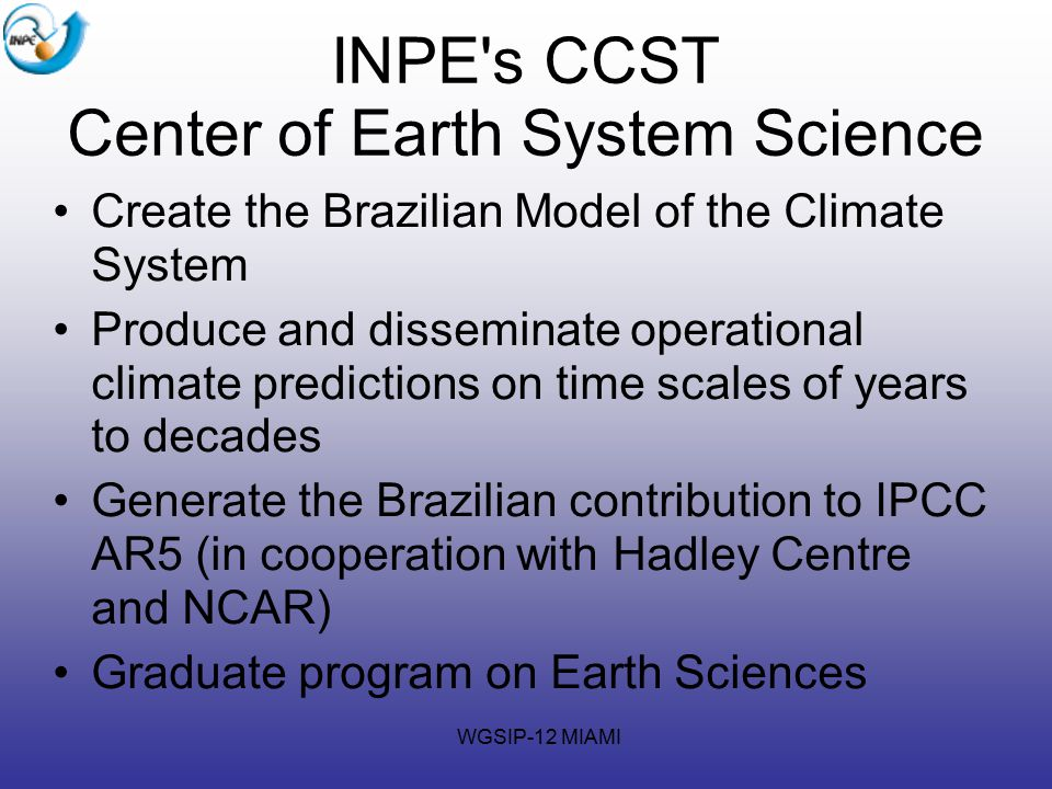 WGSIP-12 MIAMI INPE s CCST Center of Earth System Science Create the Brazilian Model of the Climate System Produce and disseminate operational climate predictions on time scales of years to decades Generate the Brazilian contribution to IPCC AR5 (in cooperation with Hadley Centre and NCAR)‏ Graduate program on Earth Sciences
