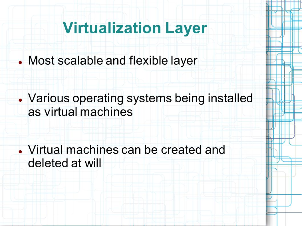 Virtualization Layer Most scalable and flexible layer Various operating systems being installed as virtual machines Virtual machines can be created an