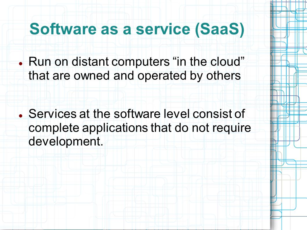 "Software as a service (SaaS) Run on distant computers ""in the cloud"" that are owned and operated by others Services at the software level consist of c"