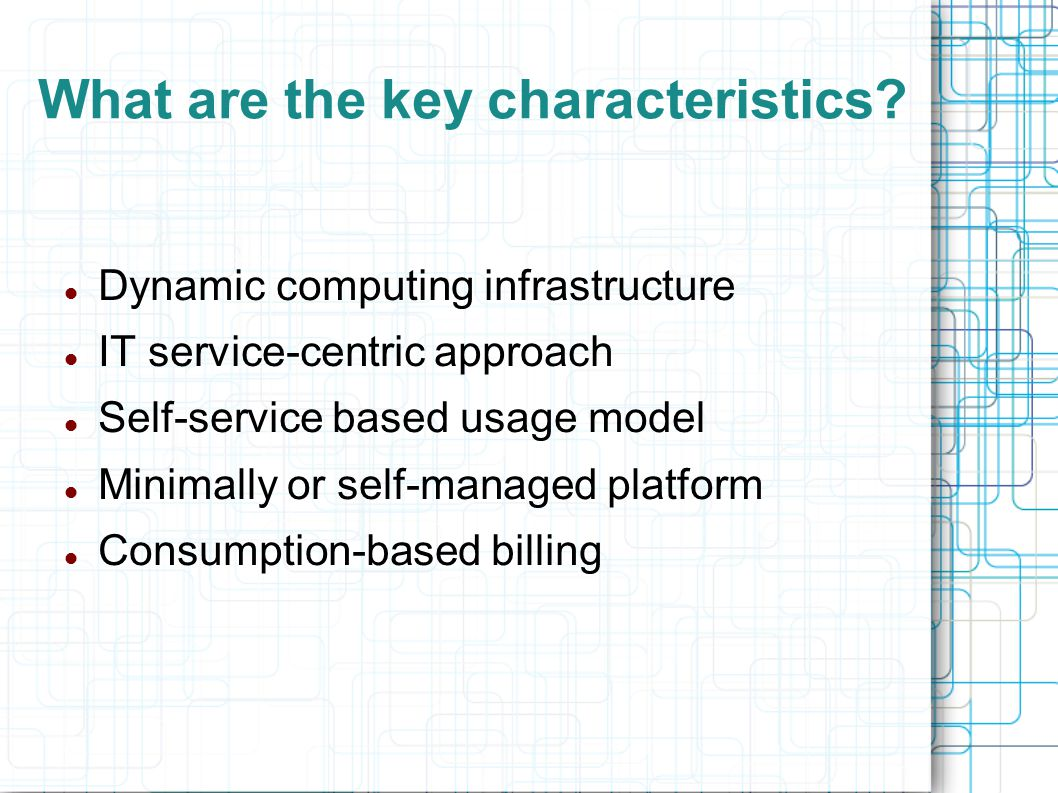 What are the key characteristics? Dynamic computing infrastructure IT service-centric approach Self-service based usage model Minimally or self-manage