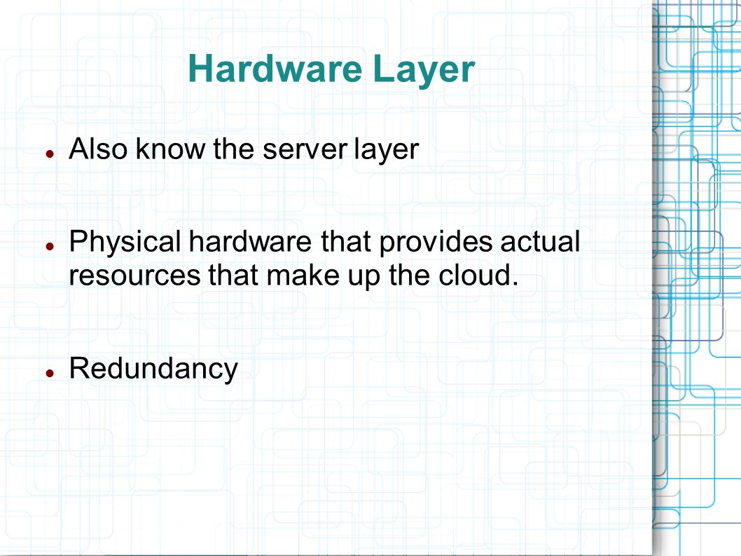 Hardware Layer Also know the server layer Physical hardware that provides actual resources that make up the cloud.